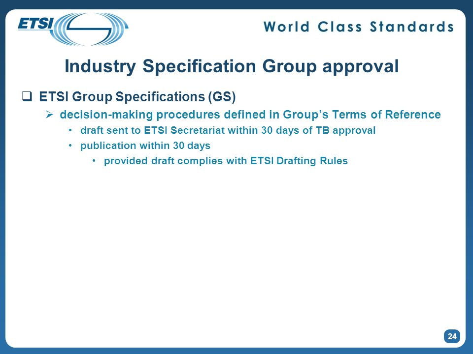 24 Industry Specification Group approval ETSI Group Specifications (GS) decision-making procedures defined in Groups Terms of Reference draft sent to