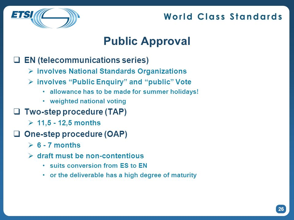 26 Public Approval EN (telecommunications series) involves National Standards Organizations involves Public Enquiry and public Vote allowance has to be made for summer holidays.