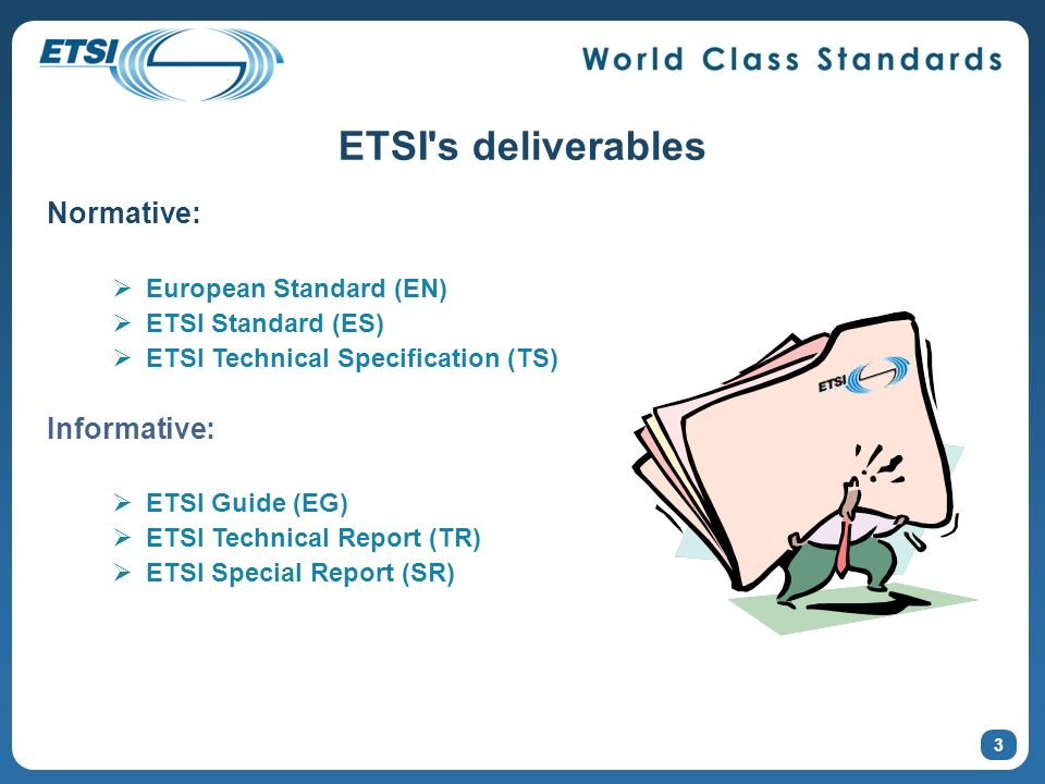 3 ETSI s deliverables Normative: European Standard (EN) ETSI Standard (ES) ETSI Technical Specification (TS) Informative: ETSI Guide (EG) ETSI Technical Report (TR) ETSI Special Report (SR)