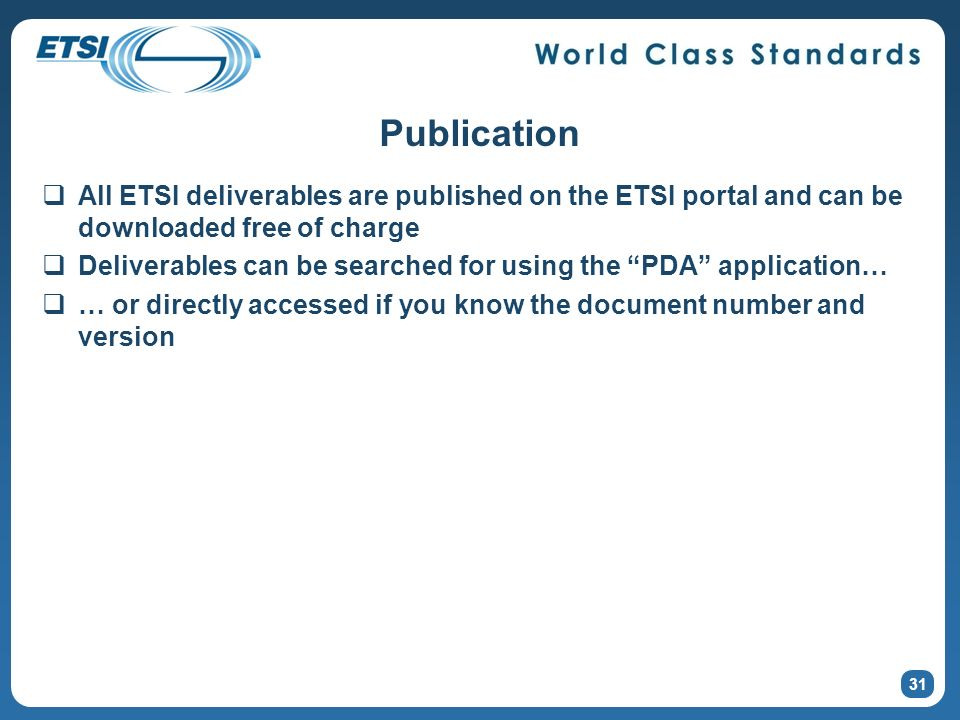 Publication All ETSI deliverables are published on the ETSI portal and can be downloaded free of charge Deliverables can be searched for using the PDA