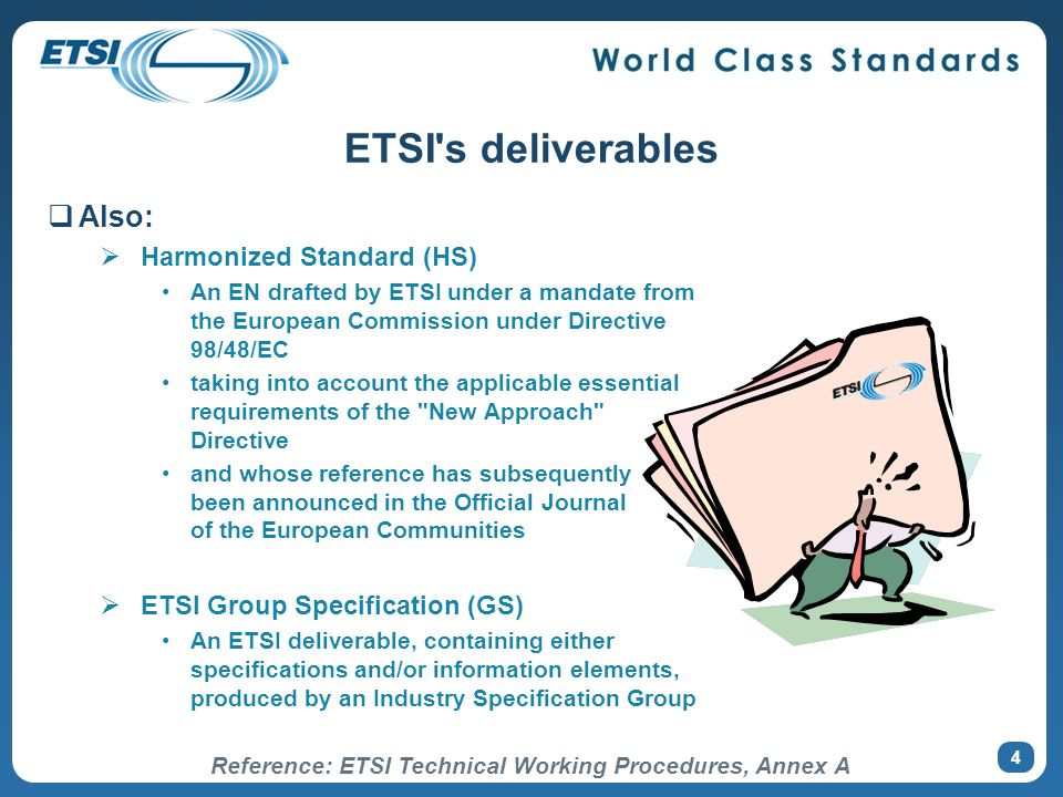4 ETSI's deliverables Also: Harmonized Standard (HS) An EN drafted by ETSI under a mandate from the European Commission under Directive 98/48/EC takin