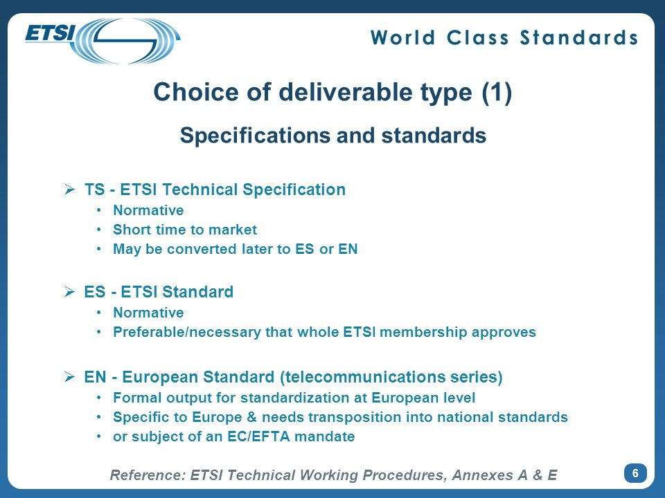 6 Choice of deliverable type (1) Specifications and standards TS - ETSI Technical Specification Normative Short time to market May be converted later
