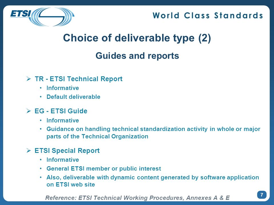 7 Guides and reports TR - ETSI Technical Report Informative Default deliverable EG - ETSI Guide Informative Guidance on handling technical standardization activity in whole or major parts of the Technical Organization ETSI Special Report Informative General ETSI member or public interest Also, deliverable with dynamic content generated by software application on ETSI web site Reference: ETSI Technical Working Procedures, Annexes A & E Choice of deliverable type (2)