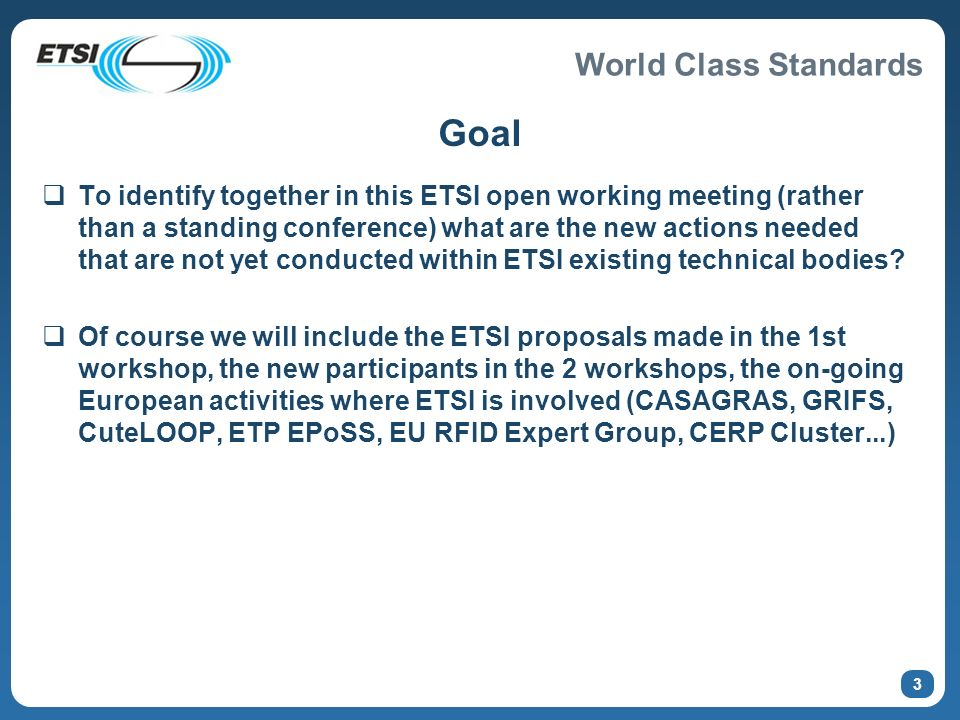 World Class Standards 3 Goal To identify together in this ETSI open working meeting (rather than a standing conference) what are the new actions needed that are not yet conducted within ETSI existing technical bodies.