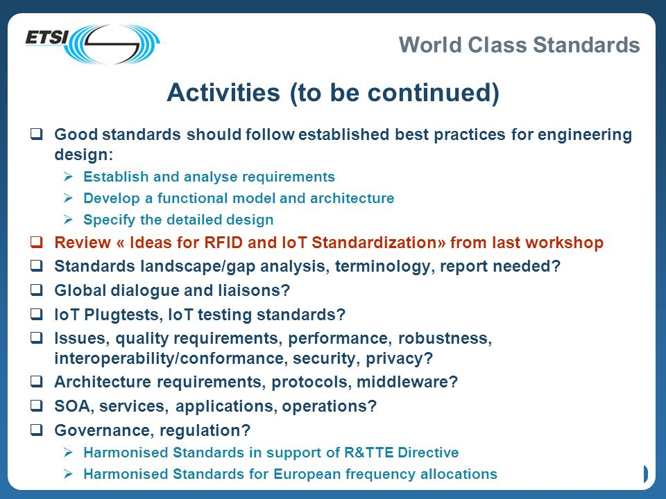World Class Standards 7 Activities (to be continued) Good standards should follow established best practices for engineering design: Establish and analyse requirements Develop a functional model and architecture Specify the detailed design Review « Ideas for RFID and IoT Standardization» from last workshop Standards landscape/gap analysis, terminology, report needed.