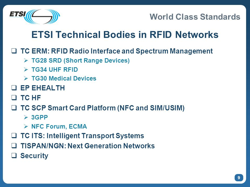 World Class Standards 9 ETSI Technical Bodies in RFID Networks TC ERM: RFID Radio Interface and Spectrum Management TG28 SRD (Short Range Devices) TG3