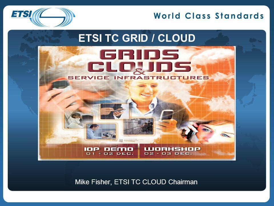 Mike Fisher, ETSI TC CLOUD Chairman ETSI TC GRID / CLOUD