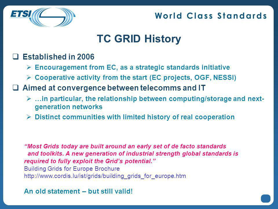 TC GRID History Established in 2006 Encouragement from EC, as a strategic standards initiative Cooperative activity from the start (EC projects, OGF, NESSI) Aimed at convergence between telecomms and IT …in particular, the relationship between computing/storage and next- generation networks Distinct communities with limited history of real cooperation Most Grids today are built around an early set of de facto standards and toolkits.