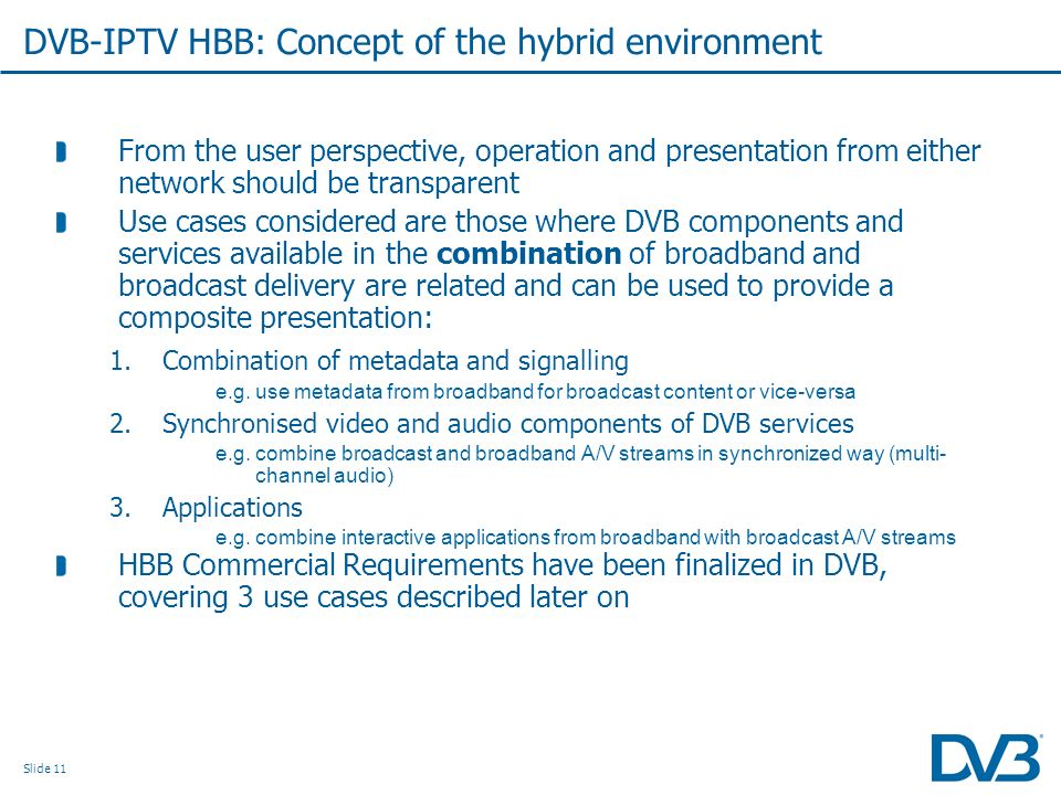 Slide 11 DVB-IPTV HBB: Concept of the hybrid environment From the user perspective, operation and presentation from either network should be transpare