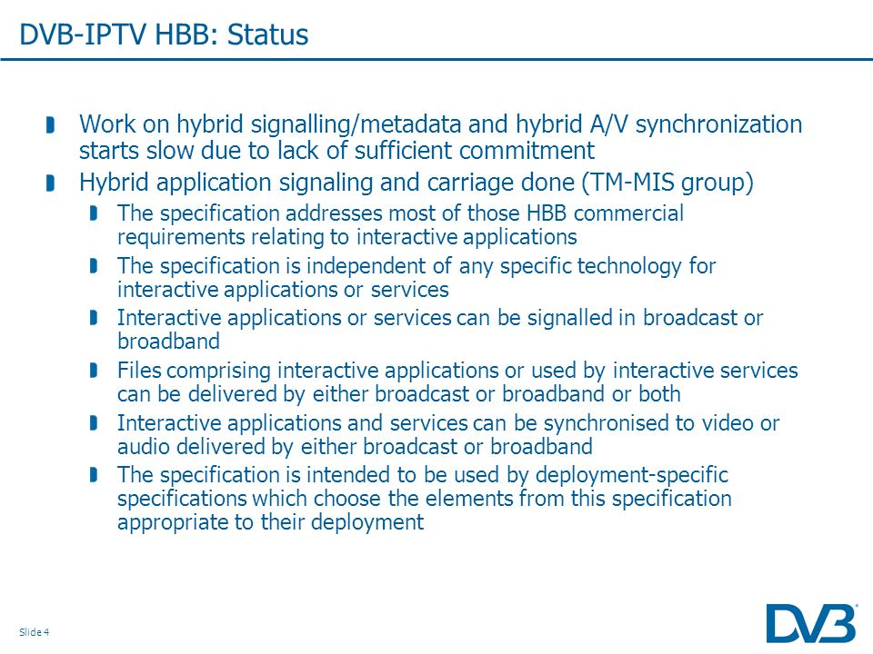 Slide 4 DVB-IPTV HBB: Status Work on hybrid signalling/metadata and hybrid A/V synchronization starts slow due to lack of sufficient commitment Hybrid