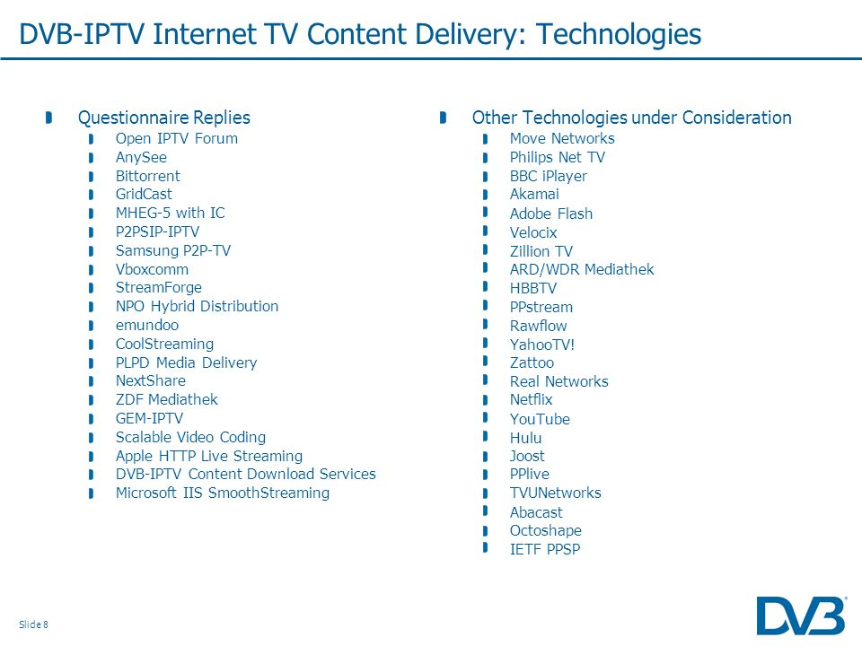 Slide 8 DVB-IPTV Internet TV Content Delivery: Technologies Questionnaire Replies Open IPTV Forum AnySee Bittorrent GridCast MHEG-5 with IC P2PSIP-IPT