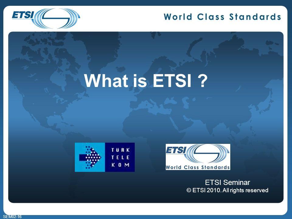 SEM02-16 What is ETSI ? ETSI Seminar © ETSI 2010. All rights reserved