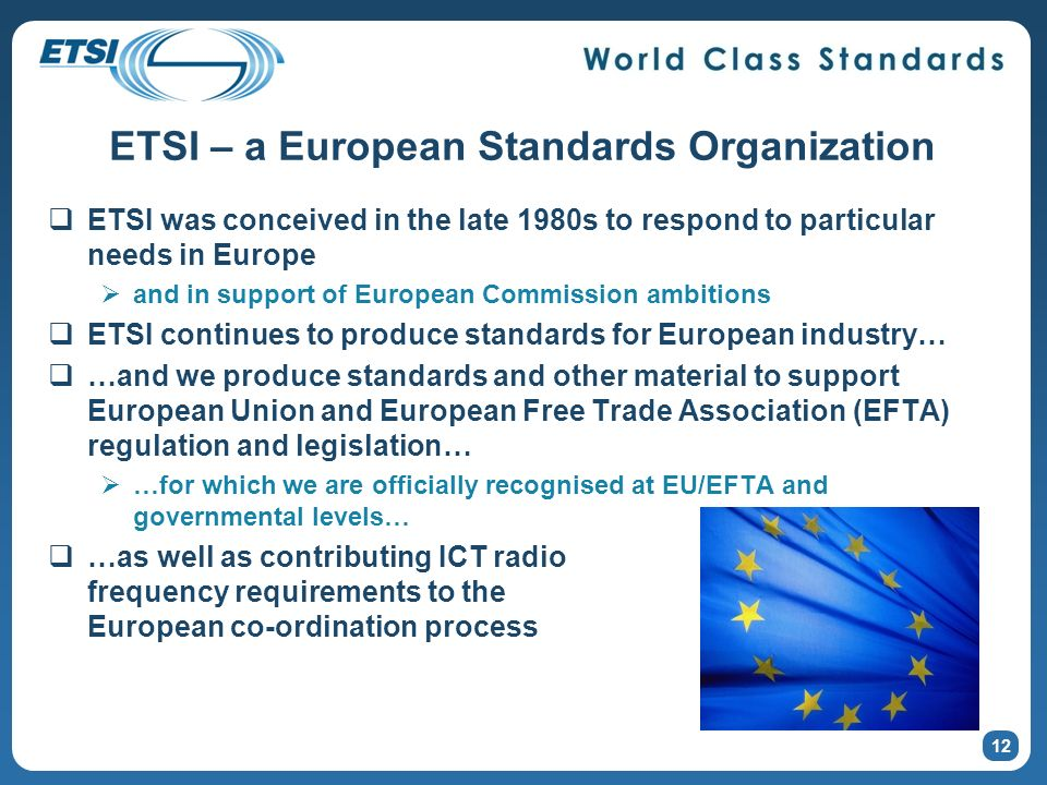 ETSI – a European Standards Organization ETSI was conceived in the late 1980s to respond to particular needs in Europe and in support of European Comm