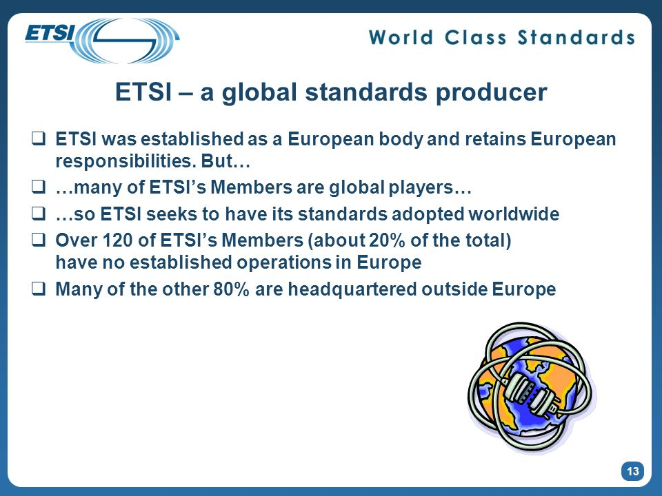 ETSI – a global standards producer ETSI was established as a European body and retains European responsibilities. But… …many of ETSIs Members are glob