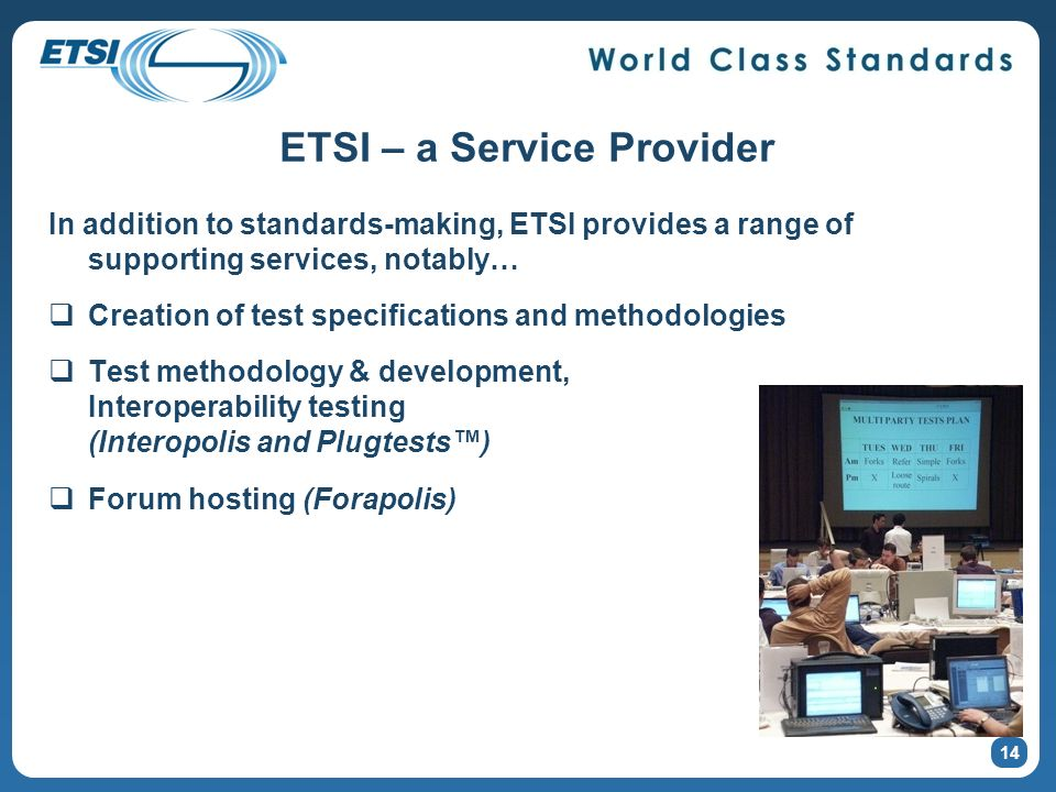 ETSI – a Service Provider In addition to standards-making, ETSI provides a range of supporting services, notably… Creation of test specifications and methodologies Test methodology & development, Interoperability testing (Interopolis and Plugtests) Forum hosting (Forapolis) In addition to standards-making, ETSI provides a range of supporting services, notably… Creation of test specifications and methodologies Test methodology & development, Interoperability testing (Interopolis and Plugtests) Forum hosting (Forapolis) 14