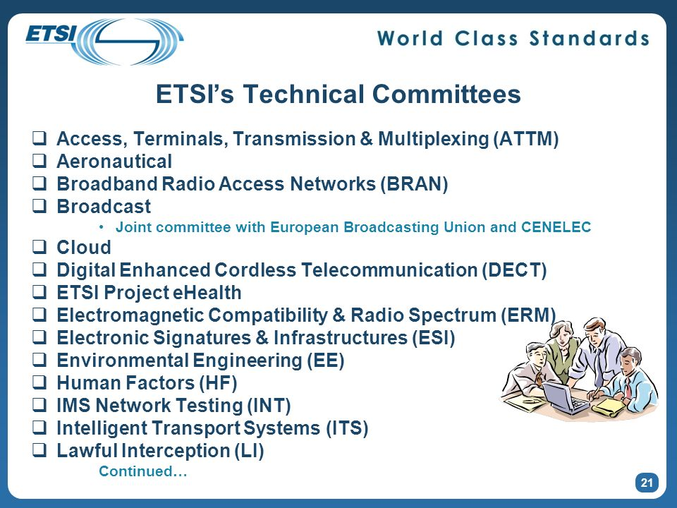 ETSIs Technical Committees Access, Terminals, Transmission & Multiplexing (ATTM) Aeronautical Broadband Radio Access Networks (BRAN) Broadcast Joint committee with European Broadcasting Union and CENELEC Cloud Digital Enhanced Cordless Telecommunication (DECT) ETSI Project eHealth Electromagnetic Compatibility & Radio Spectrum (ERM) Electronic Signatures & Infrastructures (ESI) Environmental Engineering (EE) Human Factors (HF) IMS Network Testing (INT) Intelligent Transport Systems (ITS) Lawful Interception (LI) Continued… 21