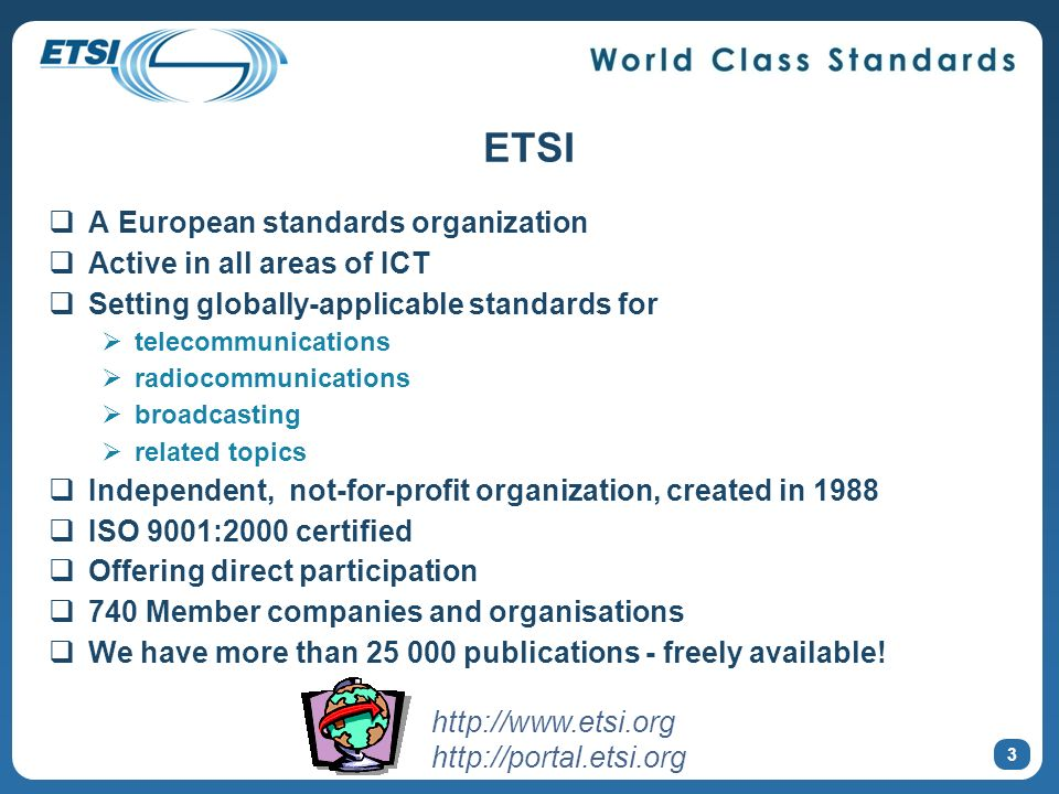 ETSI A European standards organization Active in all areas of ICT Setting globally-applicable standards for telecommunications radiocommunications bro