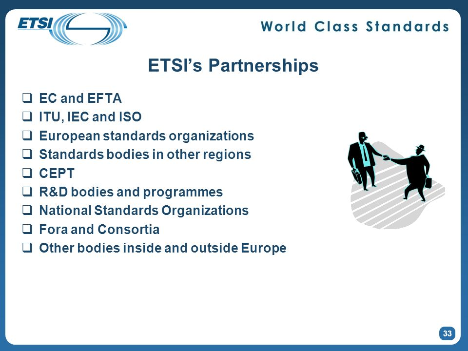 ETSIs Partnerships EC and EFTA ITU, IEC and ISO European standards organizations Standards bodies in other regions CEPT R&D bodies and programmes National Standards Organizations Fora and Consortia Other bodies inside and outside Europe 33