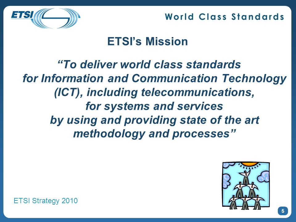 ETSIs Mission To deliver world class standards for Information and Communication Technology (ICT), including telecommunications, for systems and services by using and providing state of the art methodology and processes 5 ETSI Strategy 2010