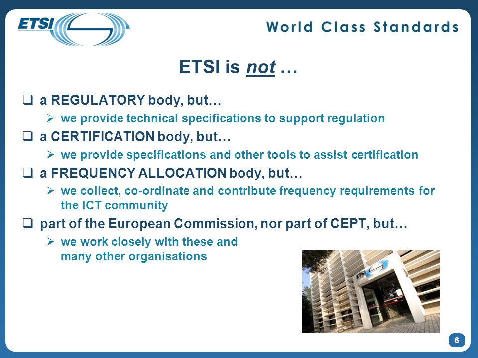 ETSI is not … a REGULATORY body, but… we provide technical specifications to support regulation a CERTIFICATION body, but… we provide specifications and other tools to assist certification a FREQUENCY ALLOCATION body, but… we collect, co-ordinate and contribute frequency requirements for the ICT community part of the European Commission, nor part of CEPT, but… we work closely with these and many other organisations 6