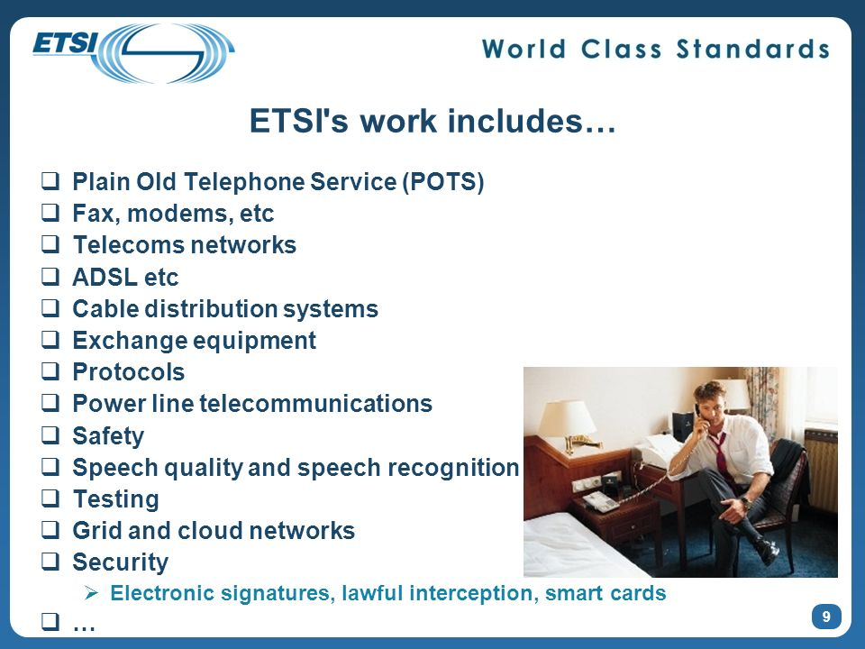 ETSI's work includes… Plain Old Telephone Service (POTS) Fax, modems, etc Telecoms networks ADSL etc Cable distribution systems Exchange equipment Pro