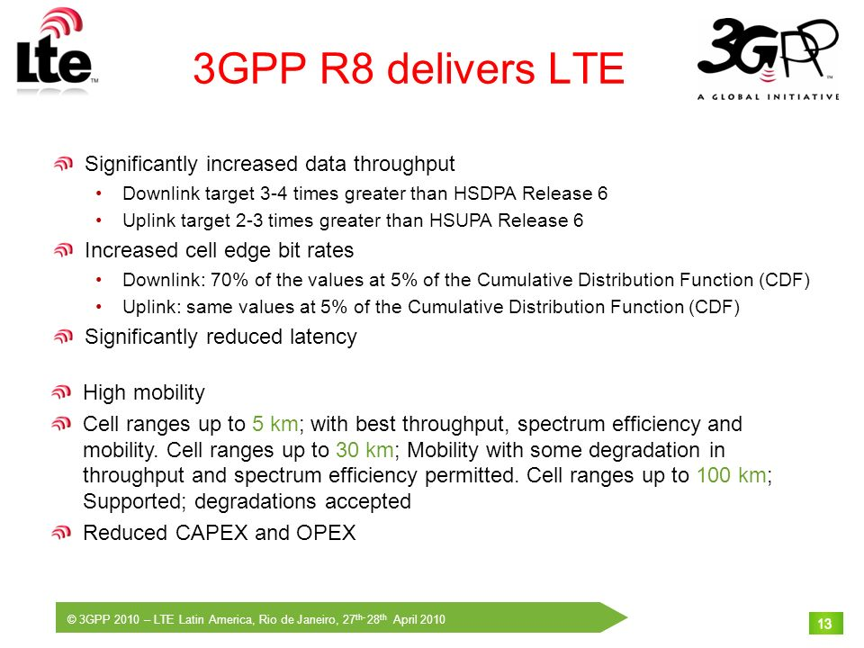 © 3GPP 2010 – LTE Latin America, Rio de Janeiro, 27 th- 28 th April 2010 13 3GPP R8 delivers LTE Significantly increased data throughput Downlink targ
