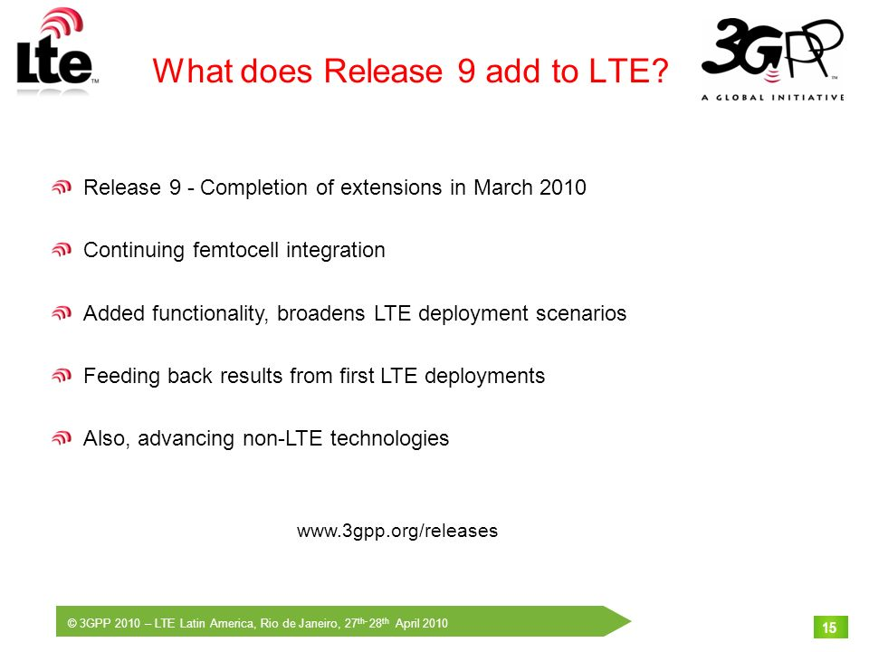© 3GPP 2010 – LTE Latin America, Rio de Janeiro, 27 th- 28 th April 2010 15 What does Release 9 add to LTE? Release 9 - Completion of extensions in Ma