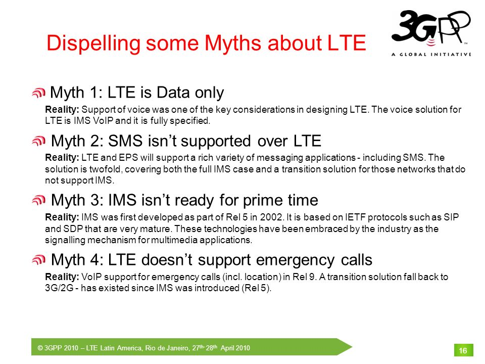 © 3GPP 2010 – LTE Latin America, Rio de Janeiro, 27 th- 28 th April 2010 16 Dispelling some Myths about LTE 16 Myth 1: LTE is Data only Reality: Suppo