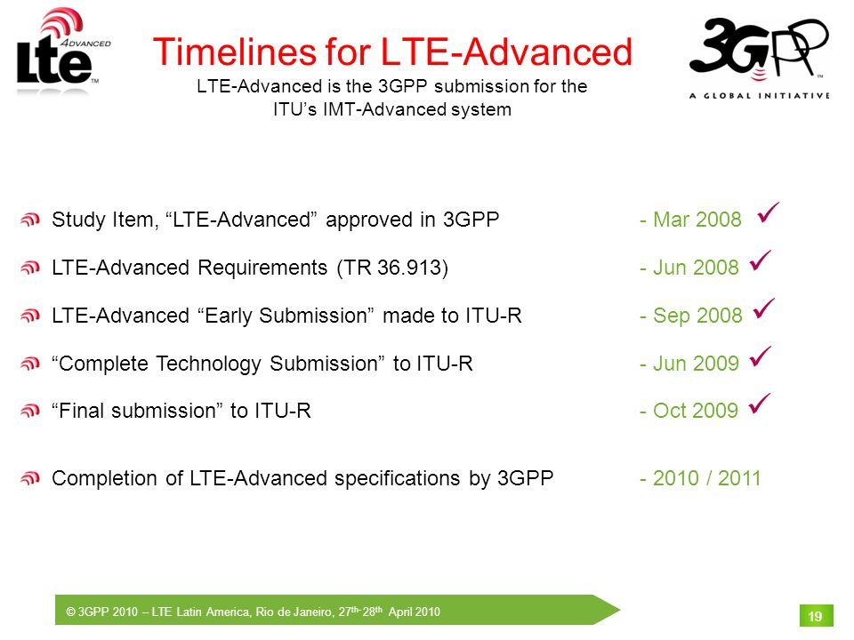 © 3GPP 2010 – LTE Latin America, Rio de Janeiro, 27 th- 28 th April 2010 19 Timelines for LTE-Advanced LTE-Advanced is the 3GPP submission for the ITU
