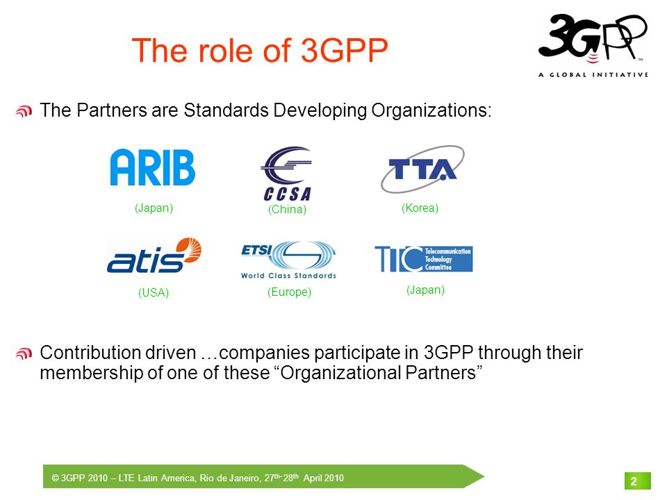 © 3GPP 2010 – LTE Latin America, Rio de Janeiro, 27 th- 28 th April 2010 2 The role of 3GPP The Partners are Standards Developing Organizations: Contr