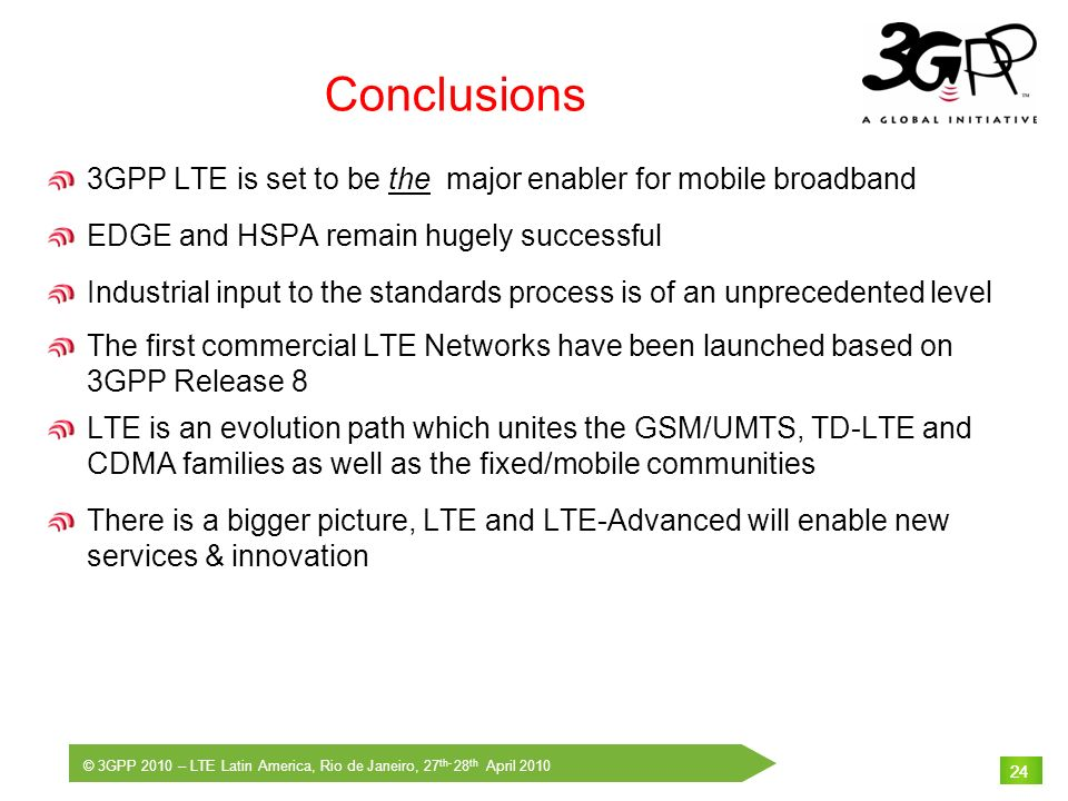 © 3GPP 2010 – LTE Latin America, Rio de Janeiro, 27 th- 28 th April 2010 24 Conclusions 3GPP LTE is set to be the major enabler for mobile broadband E