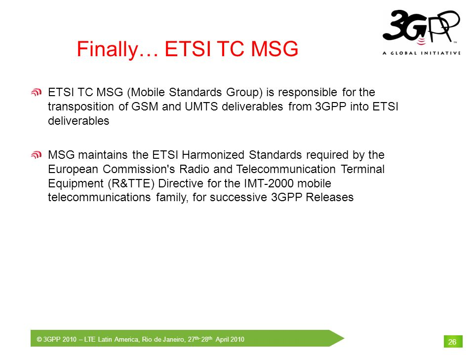 © 3GPP 2010 – LTE Latin America, Rio de Janeiro, 27 th- 28 th April 2010 26 Finally… ETSI TC MSG ETSI TC MSG (Mobile Standards Group) is responsible f