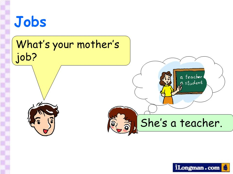 Jobs Whats your mothers job? Shes a teacher.