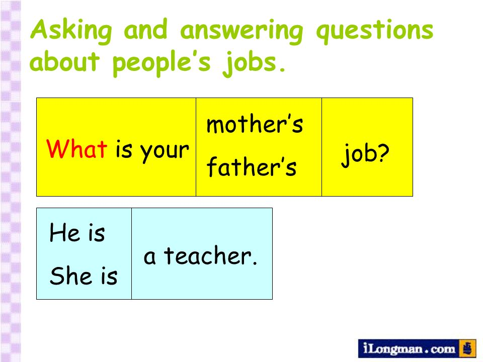 Asking and answering questions about peoples jobs. What is your mothers fathers job? He is She is a teacher.