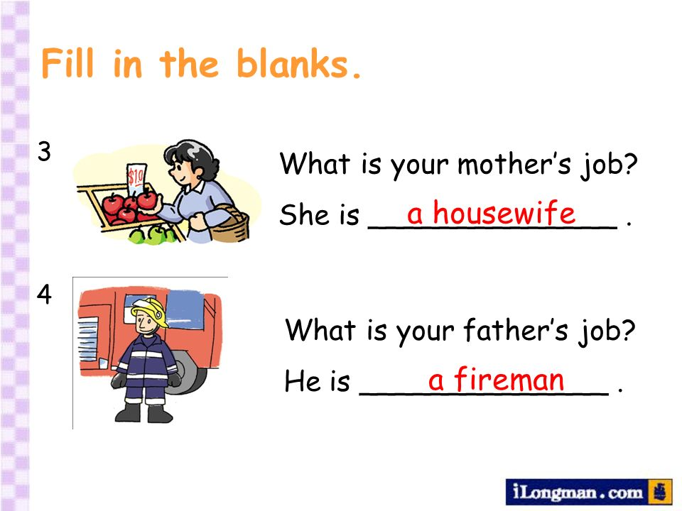 Fill in the blanks. 3434 What is your mothers job? She is ______________. a housewife What is your fathers job? He is ______________. a fireman