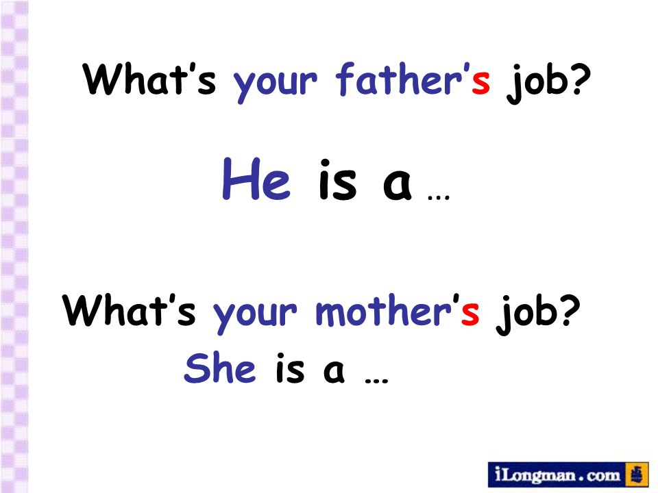 Whats your mothers job? She is a … Whats your fathers job? He is a …