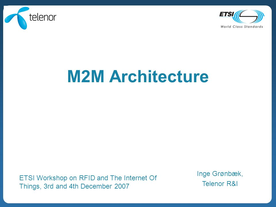 M2M Architecture Inge Grønbæk, Telenor R&I ETSI Workshop on RFID and The Internet Of Things, 3rd and 4th December 2007