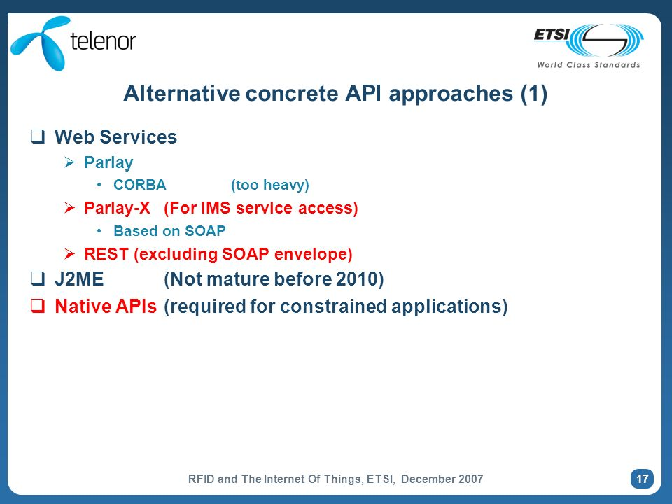 RFID and The Internet Of Things, ETSI, December Alternative concrete API approaches (1) Web Services Parlay CORBA(too heavy) Parlay-X(For IMS service access) Based on SOAP REST (excluding SOAP envelope) J2ME(Not mature before 2010) Native APIs(required for constrained applications)