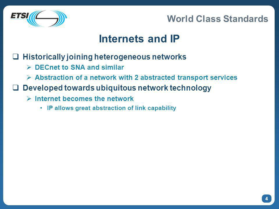 World Class Standards Internets and IP Historically joining heterogeneous networks DECnet to SNA and similar Abstraction of a network with 2 abstracted transport services Developed towards ubiquitous network technology Internet becomes the network IP allows great abstraction of link capability 4