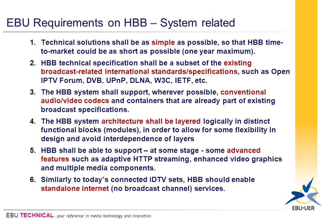EBU TECHNICAL - your reference in media technology and innovation EBU Requirements on HBB – System related 1.Technical solutions shall be as simple as possible, so that HBB time- to-market could be as short as possible (one year maximum).