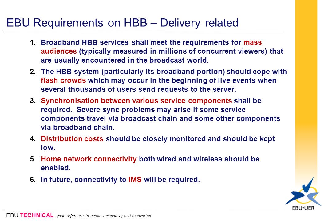 EBU TECHNICAL - your reference in media technology and innovation EBU Requirements on HBB – Delivery related 1.Broadband HBB services shall meet the requirements for mass audiences (typically measured in millions of concurrent viewers) that are usually encountered in the broadcast world.