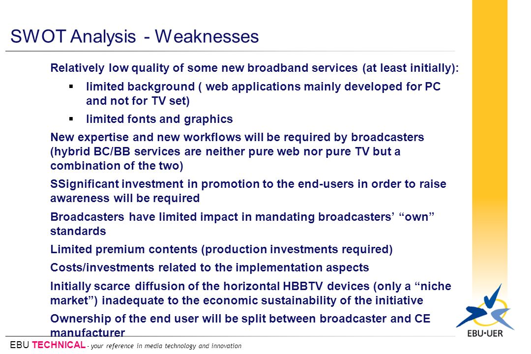 EBU TECHNICAL - your reference in media technology and innovation SWOT Analysis - Weaknesses Relatively low quality of some new broadband services (at least initially): limited background ( web applications mainly developed for PC and not for TV set) limited fonts and graphics New expertise and new workflows will be required by broadcasters (hybrid BC/BB services are neither pure web nor pure TV but a combination of the two) SSignificant investment in promotion to the end-users in order to raise awareness will be required Broadcasters have limited impact in mandating broadcasters own standards Limited premium contents (production investments required) Costs/investments related to the implementation aspects Initially scarce diffusion of the horizontal HBBTV devices (only a niche market) inadequate to the economic sustainability of the initiative Ownership of the end user will be split between broadcaster and CE manufacturer