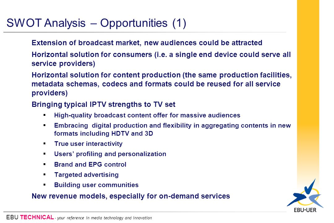 EBU TECHNICAL - your reference in media technology and innovation SWOT Analysis – Opportunities (1) Extension of broadcast market, new audiences could be attracted Horizontal solution for consumers (i.e.