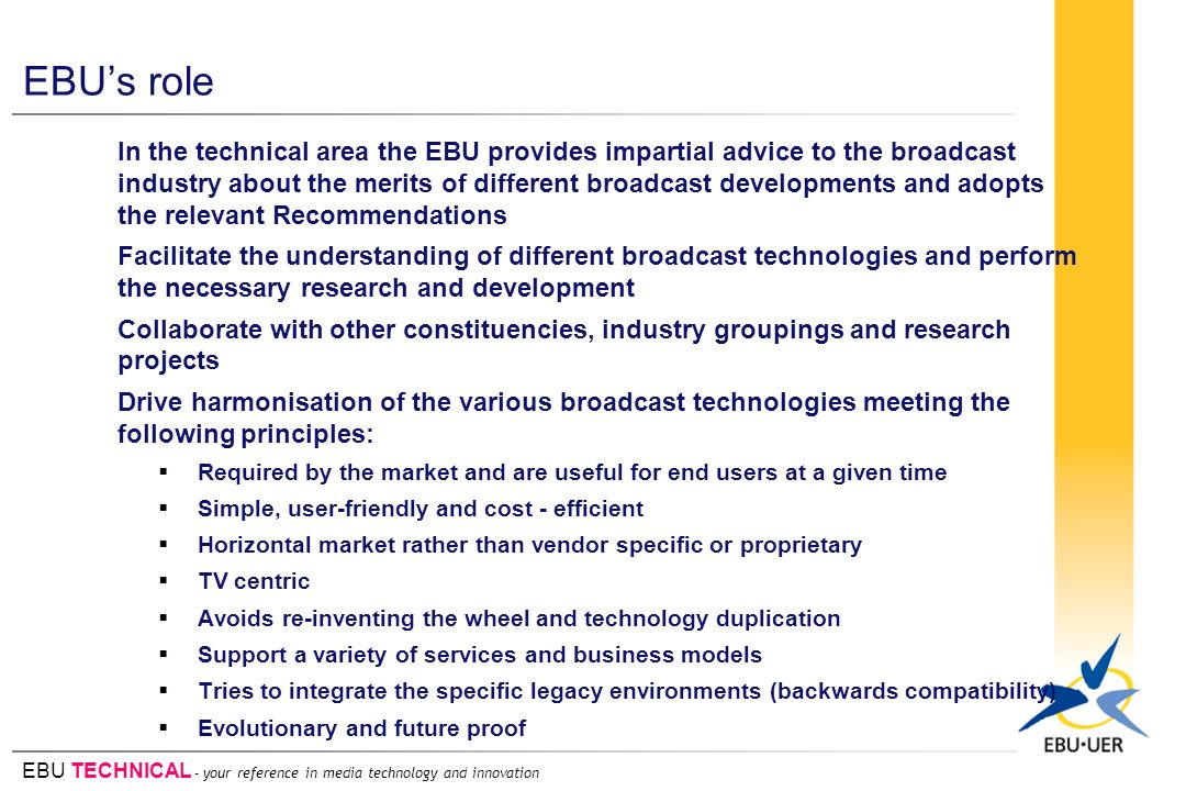 EBU TECHNICAL - your reference in media technology and innovation EBUs role In the technical area the EBU provides impartial advice to the broadcast industry about the merits of different broadcast developments and adopts the relevant Recommendations Facilitate the understanding of different broadcast technologies and perform the necessary research and development Collaborate with other constituencies, industry groupings and research projects Drive harmonisation of the various broadcast technologies meeting the following principles: Required by the market and are useful for end users at a given time Simple, user-friendly and cost - efficient Horizontal market rather than vendor specific or proprietary TV centric Avoids re-inventing the wheel and technology duplication Support a variety of services and business models Tries to integrate the specific legacy environments (backwards compatibility) Evolutionary and future proof