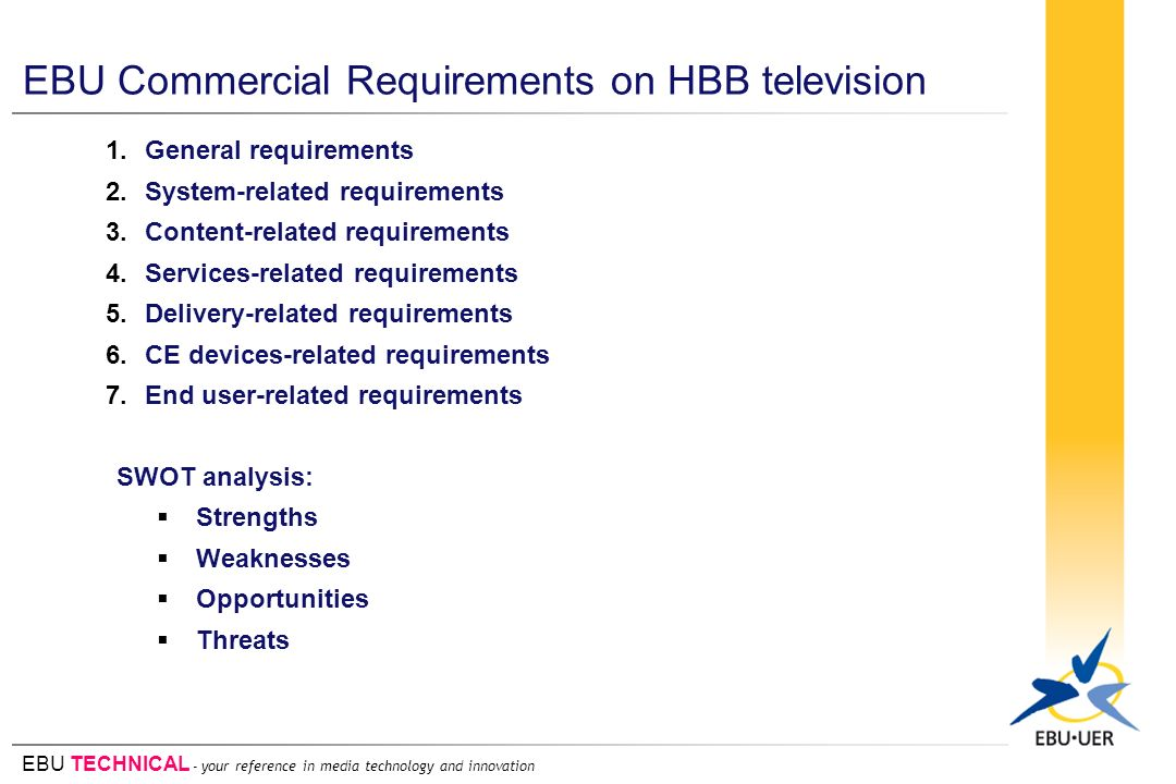 EBU TECHNICAL - your reference in media technology and innovation EBU Commercial Requirements on HBB television 1.General requirements 2.System-related requirements 3.Content-related requirements 4.Services-related requirements 5.Delivery-related requirements 6.CE devices-related requirements 7.End user-related requirements SWOT analysis: Strengths Weaknesses Opportunities Threats