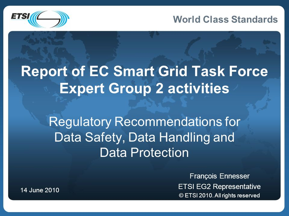 World Class Standards 4- Data Handling Recommendation 4: Develop pilot projects in consultation with banking and payment card industry, to propose list of high level data handling principles for smartgrid operators to design their systems and processes Produce and present paper to CEN, CENELEC Joint WG highlighting additional detailed standardization required in Data Handling Define the Security levels from minimum to advanced and estimate their cost.