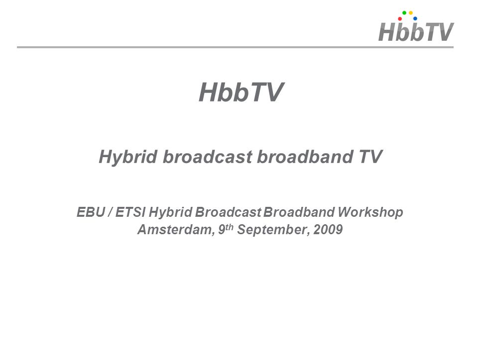 HbbTV Hybrid broadcast broadband TV EBU / ETSI Hybrid Broadcast Broadband Workshop Amsterdam, 9 th September, 2009