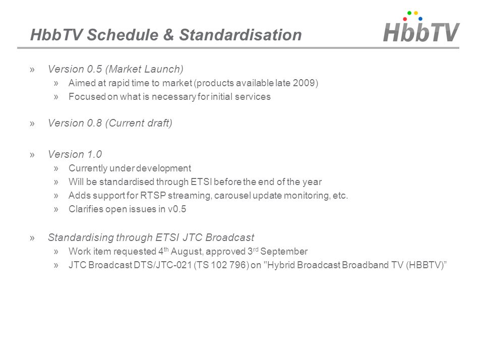 HbbTV Schedule & Standardisation »Version 0.5 (Market Launch) »Aimed at rapid time to market (products available late 2009) »Focused on what is necess