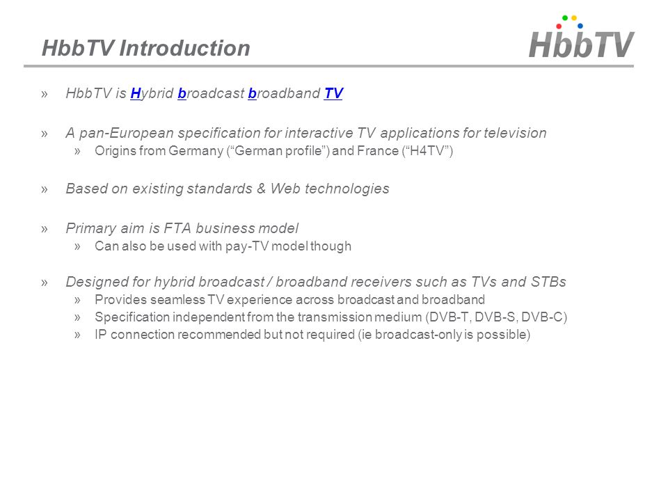 HbbTV Introduction »HbbTV is Hybrid broadcast broadband TV »A pan-European specification for interactive TV applications for television »Origins from
