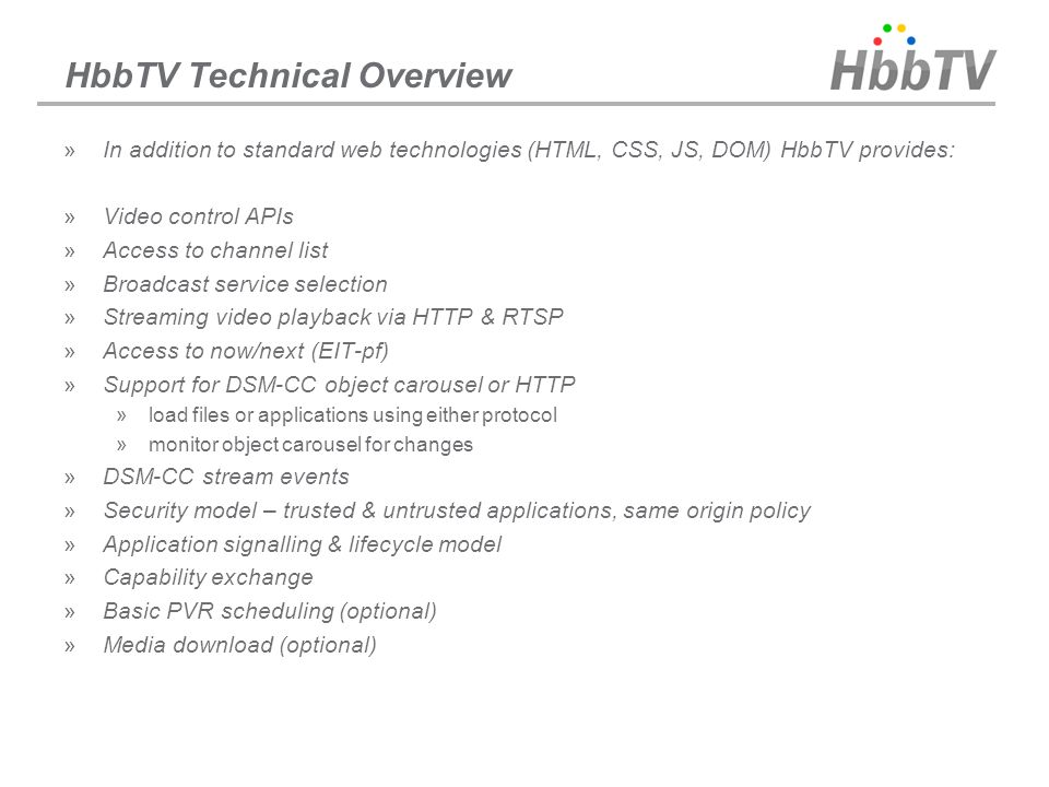 HbbTV Technical Overview »In addition to standard web technologies (HTML, CSS, JS, DOM) HbbTV provides: »Video control APIs »Access to channel list »B